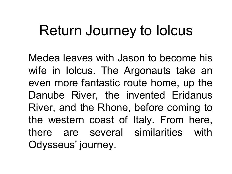 Return Journey to Iolcus Medea leaves with Jason to become his wife in Iolcus. The Argonauts take an even more fantastic route home, up the Danube Riv