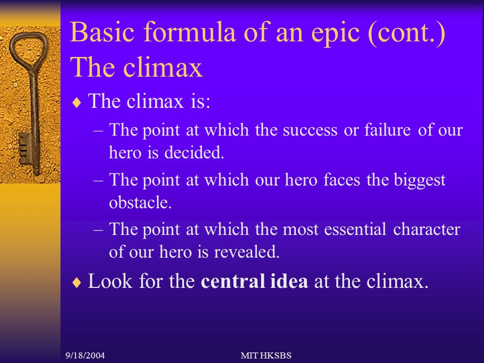9/18/2004MIT HKSBS Basic formula of an epic (cont.) The climax  The climax is: –The point at which the success or failure of our hero is decided.