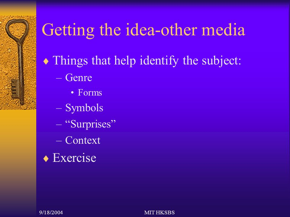 9/18/2004MIT HKSBS Getting the idea-other media  Things that help identify the subject: –Genre Forms –Symbols – Surprises –Context  Exercise