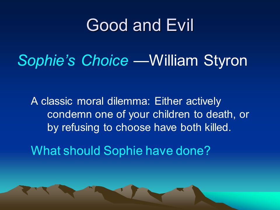 Good and Evil Sophie's Choice —William Styron A classic moral dilemma: Either actively condemn one of your children to death, or by refusing to choose have both killed.
