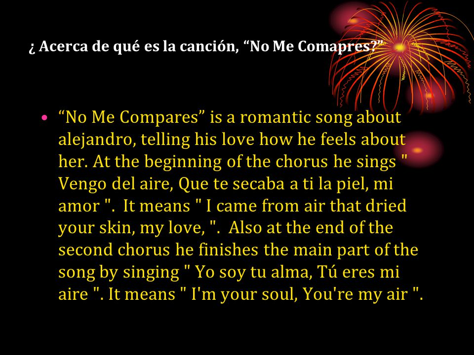 ¿ Acerca de qué es la canción, No Me Comapres No Me Compares is a romantic song about alejandro, telling his love how he feels about her.