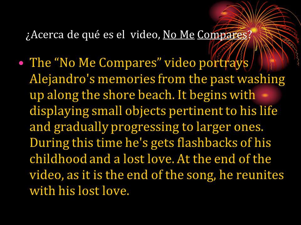 "¿Acerca de qué es el video, No Me Compares? The ""No Me Compares"" video portrays Alejandro's memories from the past washing up along the shore beach. I"