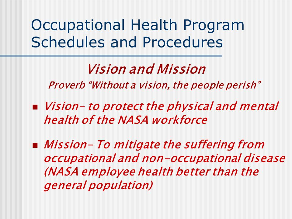 Occupational Health Program Schedules and Procedures Vision and Mission Proverb Without a vision, the people perish Vision- to protect the physical and mental health of the NASA workforce Mission- To mitigate the suffering from occupational and non-occupational disease (NASA employee health better than the general population)