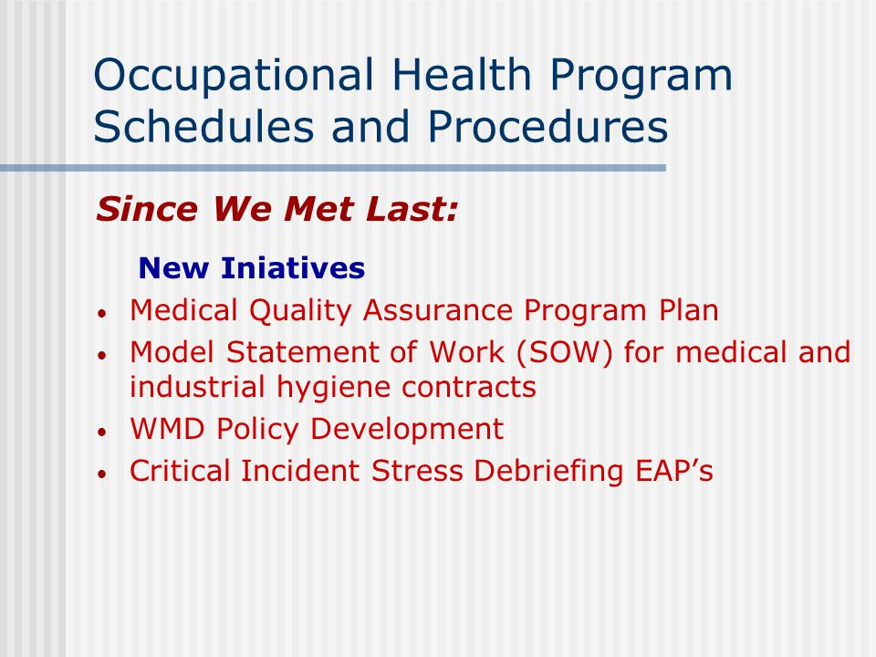 Occupational Health Program Schedules and Procedures Since We Met Last: New Iniatives Medical Quality Assurance Program Plan Model Statement of Work (SOW) for medical and industrial hygiene contracts WMD Policy Development Critical Incident Stress Debriefing EAP's