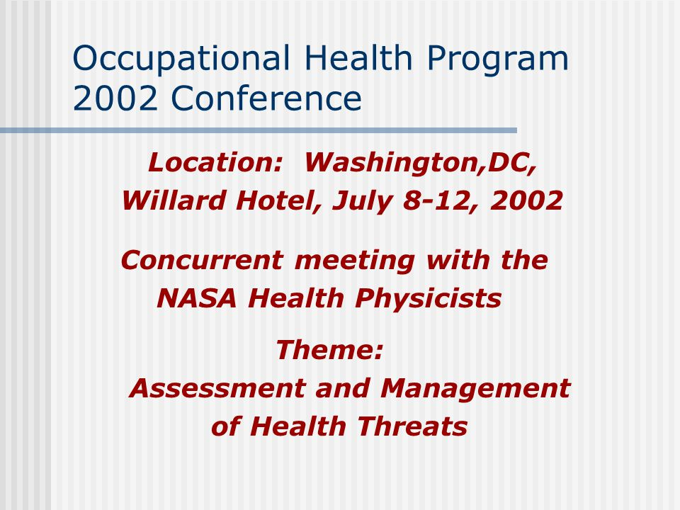 Occupational Health Program 2002 Conference Location: Washington,DC, Willard Hotel, July 8-12, 2002 Concurrent meeting with the NASA Health Physicists Theme: Assessment and Management of Health Threats