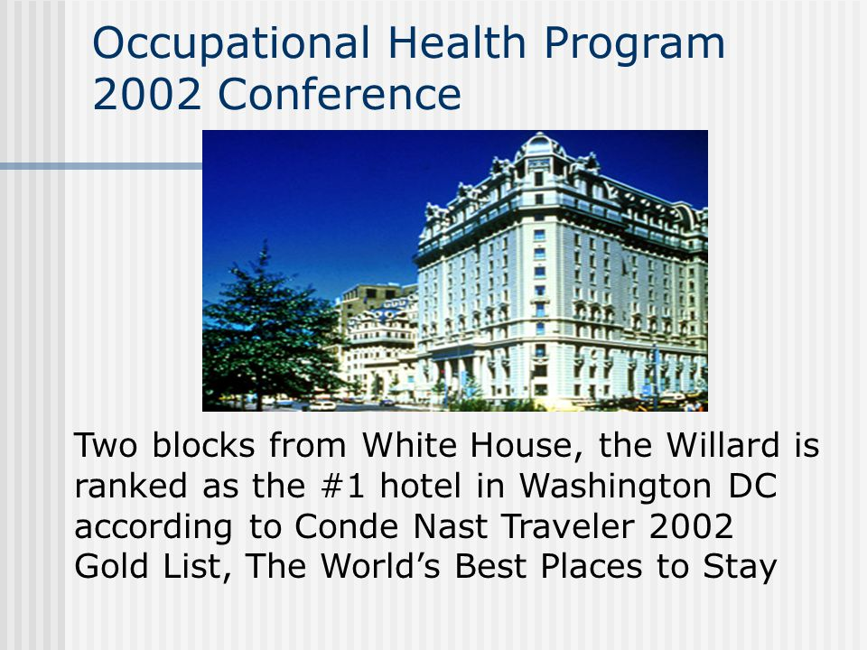 Occupational Health Program 2002 Conference Two blocks from White House, the Willard is ranked as the #1 hotel in Washington DC according to Conde Nas