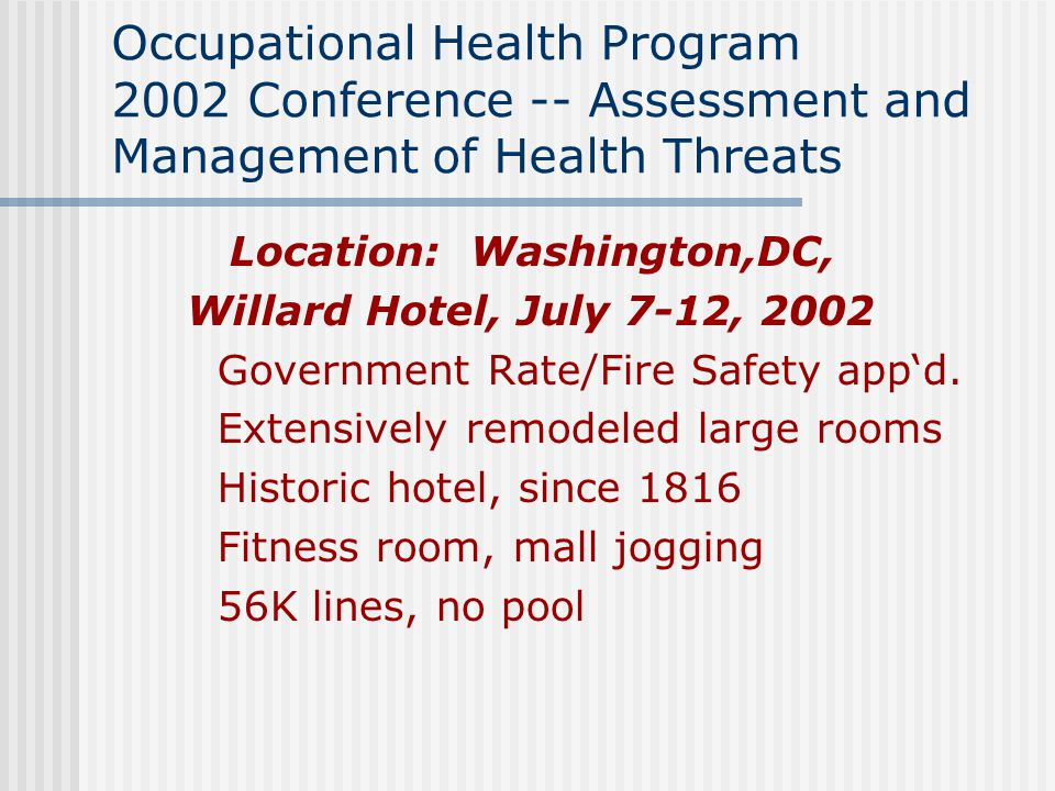 Occupational Health Program 2002 Conference -- Assessment and Management of Health Threats Location: Washington,DC, Willard Hotel, July 7-12, 2002 Government Rate/Fire Safety app'd.