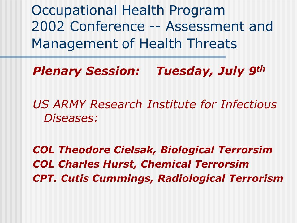 Occupational Health Program 2002 Conference -- Assessment and Management of Health Threats Plenary Session: Tuesday, July 9 th US ARMY Research Institute for Infectious Diseases: COL Theodore Cielsak, Biological Terrorsim COL Charles Hurst, Chemical Terrorsim CPT.