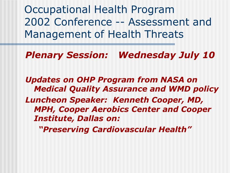 Occupational Health Program 2002 Conference -- Assessment and Management of Health Threats Plenary Session: Wednesday July 10 Updates on OHP Program from NASA on Medical Quality Assurance and WMD policy Luncheon Speaker: Kenneth Cooper, MD, MPH, Cooper Aerobics Center and Cooper Institute, Dallas on: Preserving Cardiovascular Health