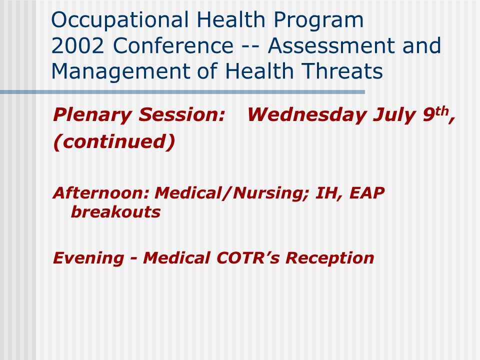 Occupational Health Program 2002 Conference -- Assessment and Management of Health Threats Plenary Session: Wednesday July 9 th, (continued) Afternoon: Medical/Nursing; IH, EAP breakouts Evening - Medical COTR's Reception