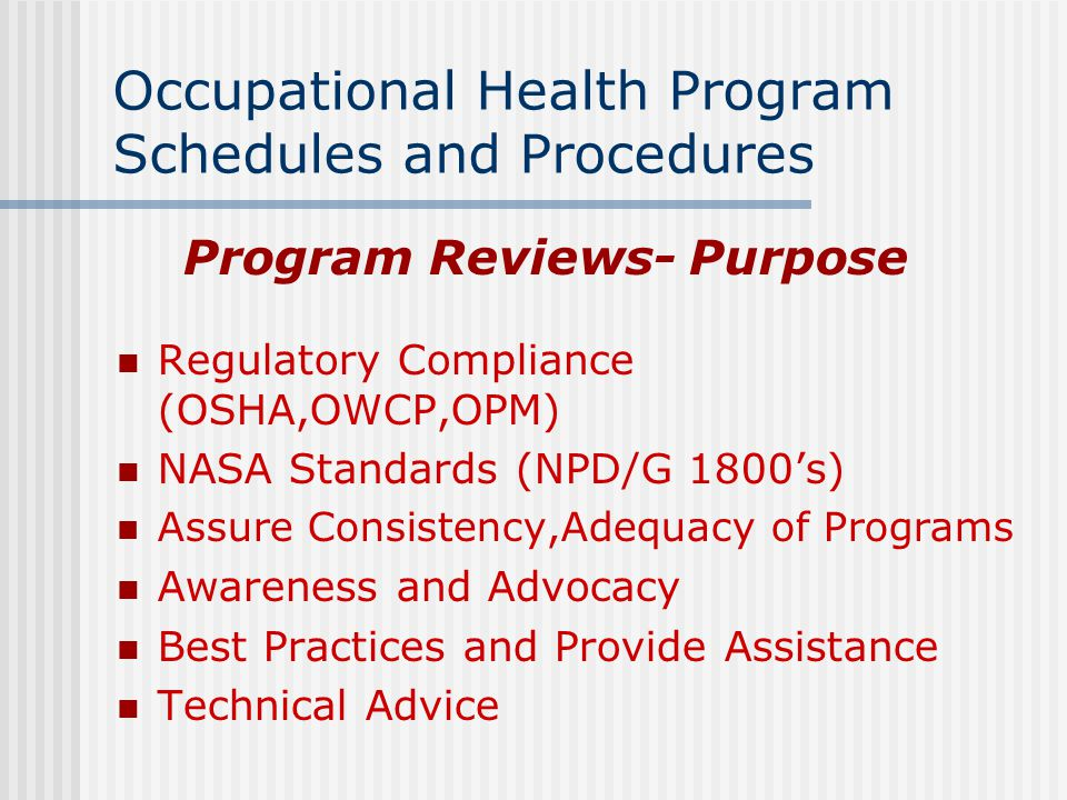 Occupational Health Program Schedules and Procedures Program Reviews- Purpose Regulatory Compliance (OSHA,OWCP,OPM) NASA Standards (NPD/G 1800's) Assure Consistency,Adequacy of Programs Awareness and Advocacy Best Practices and Provide Assistance Technical Advice