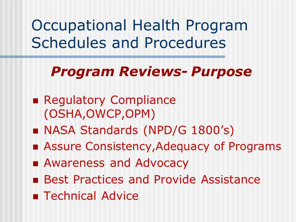 Occupational Health Program Schedules and Procedures Program Reviews- Purpose Regulatory Compliance (OSHA,OWCP,OPM) NASA Standards (NPD/G 1800's) Assu