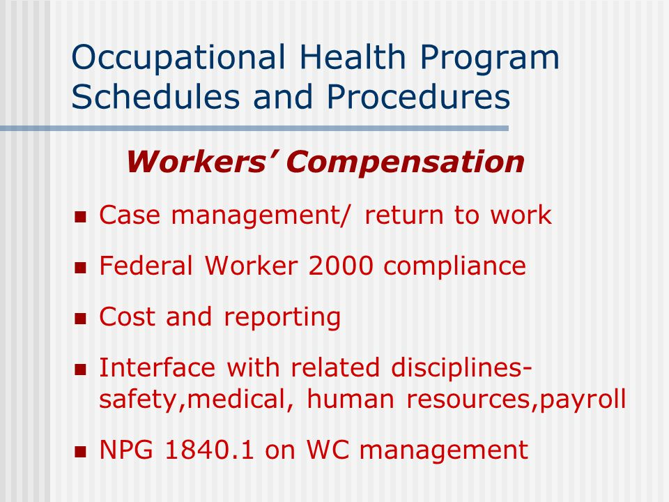 Occupational Health Program Schedules and Procedures Workers' Compensation Case management/ return to work Federal Worker 2000 compliance Cost and reporting Interface with related disciplines- safety,medical, human resources,payroll NPG 1840.1 on WC management