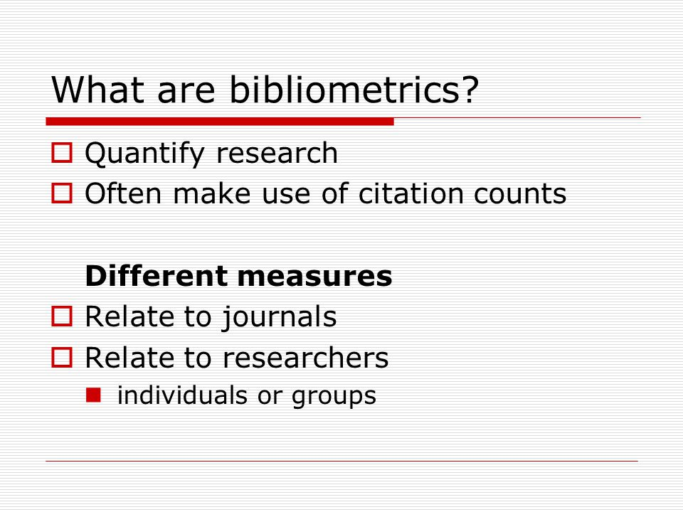 What are bibliometrics?  Quantify research  Often make use of citation counts Different measures  Relate to journals  Relate to researchers indivi