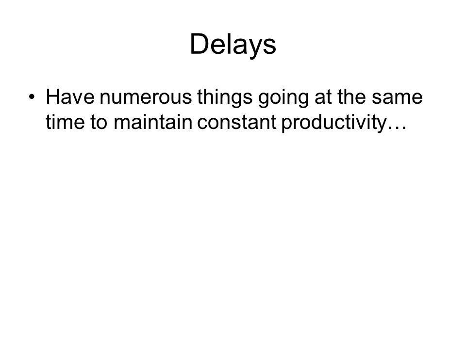 Delays Have numerous things going at the same time to maintain constant productivity…