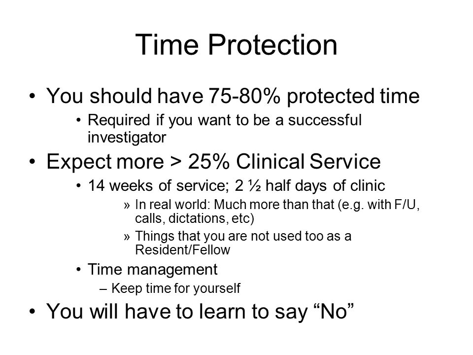 Time Protection You should have 75-80% protected time Required if you want to be a successful investigator Expect more > 25% Clinical Service 14 weeks of service; 2 ½ half days of clinic »In real world: Much more than that (e.g.