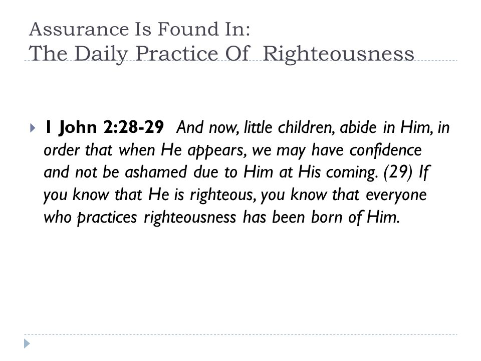 Assurance Is Found In: The Daily Practice Of Righteousness  1 John 2:28-29 And now, little children, abide in Him, in order that when He appears, we may have confidence and not be ashamed due to Him at His coming.
