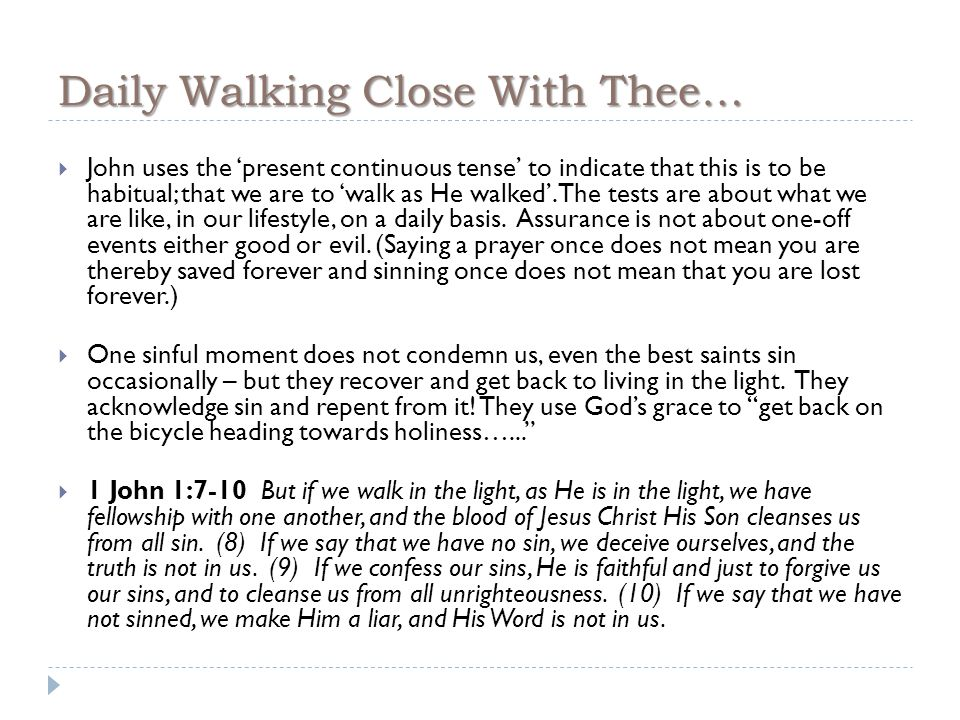 Daily Walking Close With Thee…  John uses the 'present continuous tense' to indicate that this is to be habitual; that we are to 'walk as He walked'.