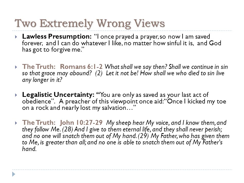 Two Extremely Wrong Views  Lawless Presumption: I once prayed a prayer, so now I am saved forever, and I can do whatever I like, no matter how sinful it is, and God has got to forgive me.  The Truth: Romans 6:1-2 What shall we say then.