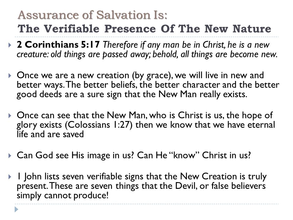 Assurance of Salvation Is: Assurance of Salvation Is: The Verifiable Presence Of The New Nature  2 Corinthians 5:17 Therefore if any man be in Christ, he is a new creature: old things are passed away; behold, all things are become new.