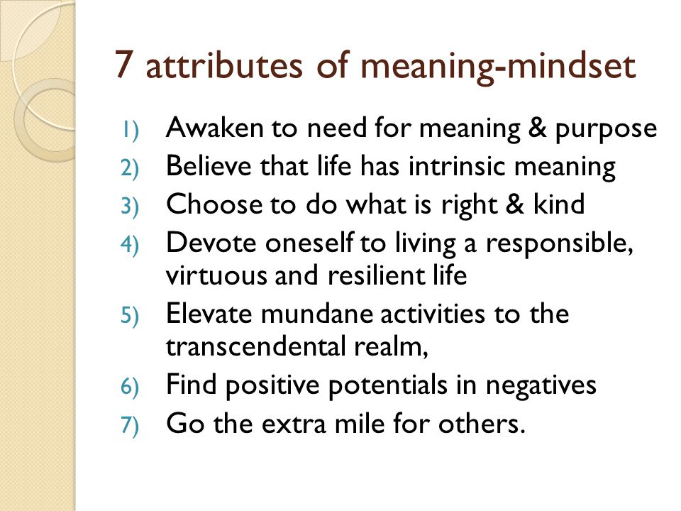 7 attributes of meaning-mindset 1) Awaken to need for meaning & purpose 2) Believe that life has intrinsic meaning 3) Choose to do what is right & kind 4) Devote oneself to living a responsible, virtuous and resilient life 5) Elevate mundane activities to the transcendental realm, 6) Find positive potentials in negatives 7) Go the extra mile for others.