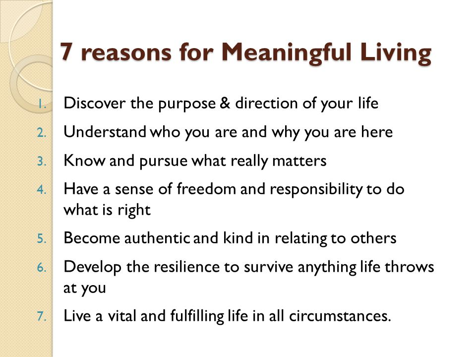 7 reasons for Meaningful Living 1. Discover the purpose & direction of your life 2.