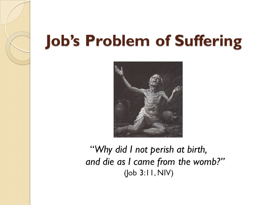 Job's Problem of Suffering Why did I not perish at birth, and die as I came from the womb (Job 3:11, NIV)