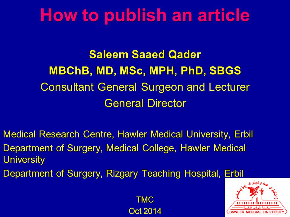 How to publish an article Saleem Saaed Qader MBChB, MD, MSc, MPH, PhD, SBGS Consultant General Surgeon and Lecturer General Director Medical Research Centre, Hawler Medical University, Erbil Department of Surgery, Medical College, Hawler Medical University Department of Surgery, Rizgary Teaching Hospital, Erbil TMC Oct 2014