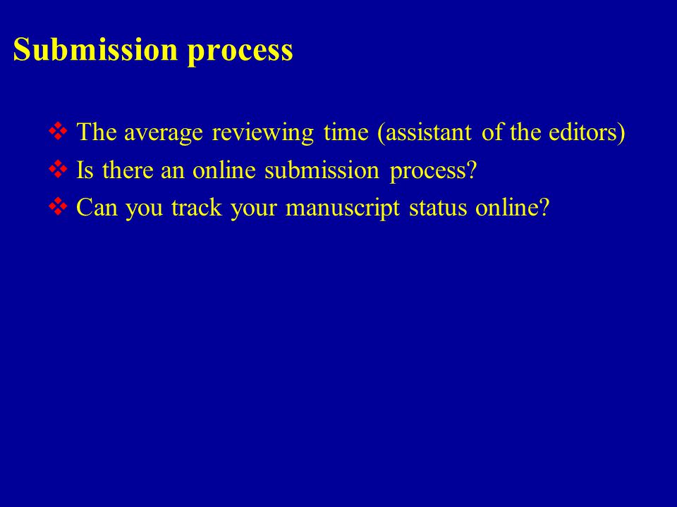 Submission process  The average reviewing time (assistant of the editors)  Is there an online submission process.