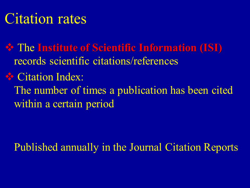 Citation rates Institute of Scientific Information(ISI)  The Institute of Scientific Information (ISI) records scientific citations/references  Citation Index: The number of times a publication has been cited within a certain period Published annually in the Journal Citation Reports