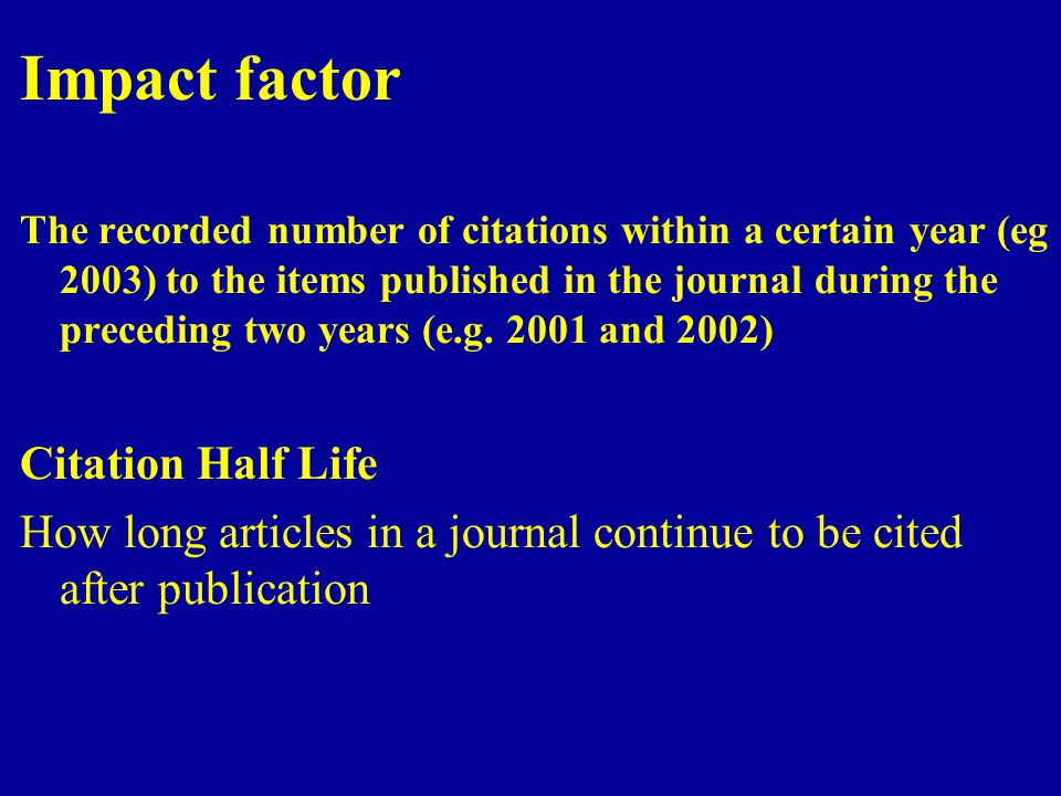 Impact factor The recorded number of citations within a certain year (eg 2003) to the items published in the journal during the preceding two years (e.g.