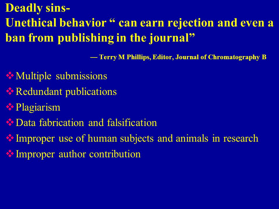 Deadly sins- Unethical behavior can earn rejection and even a ban from publishing in the journal — Terry M Phillips, Editor, Journal of Chromatography B  Multiple submissions  Redundant publications  Plagiarism  Data fabrication and falsification  Improper use of human subjects and animals in research  Improper author contribution