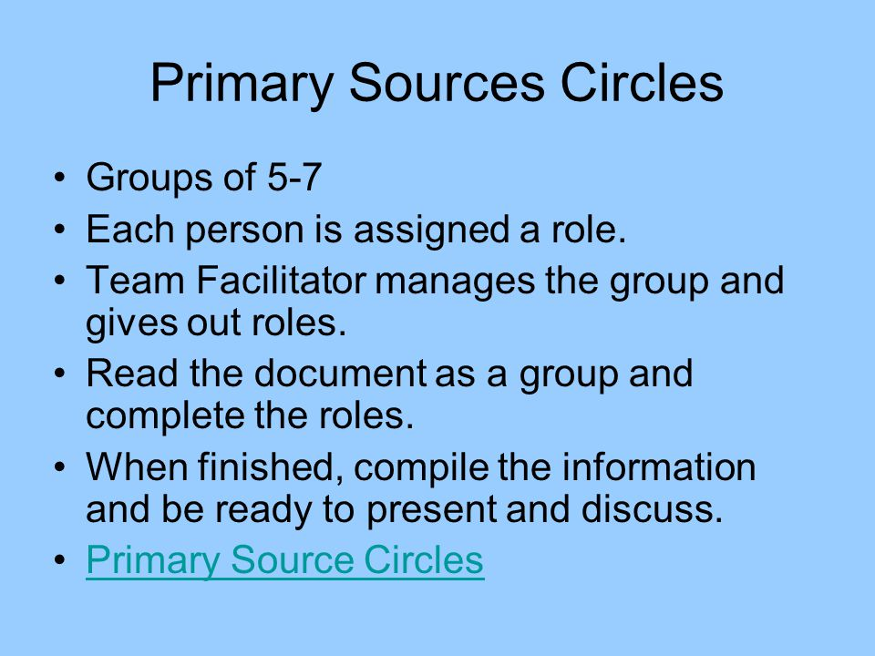 Primary Sources Circles Groups of 5-7 Each person is assigned a role. Team Facilitator manages the group and gives out roles. Read the document as a g