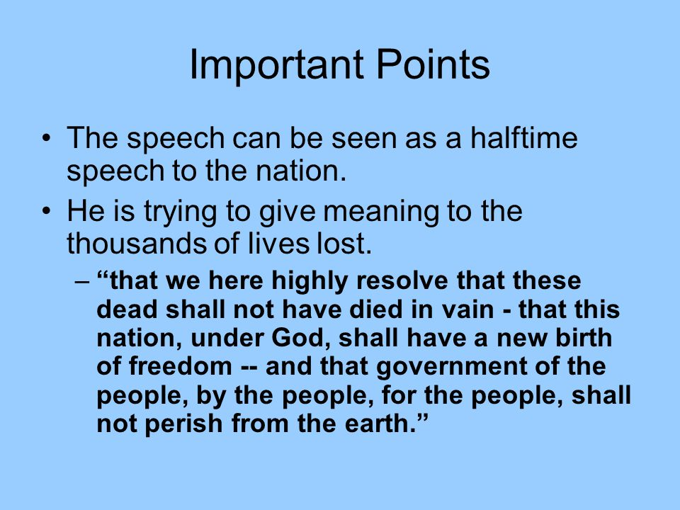 "Important Points The speech can be seen as a halftime speech to the nation. He is trying to give meaning to the thousands of lives lost. –""that we her"