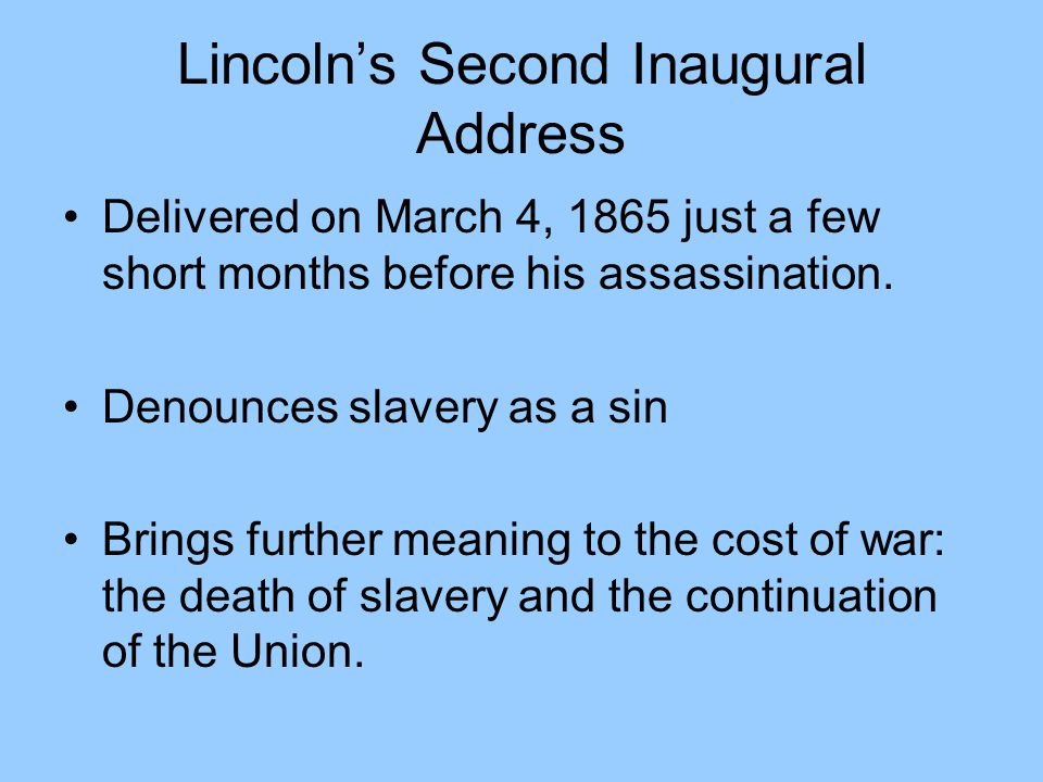 Lincoln's Second Inaugural Address Delivered on March 4, 1865 just a few short months before his assassination. Denounces slavery as a sin Brings furt