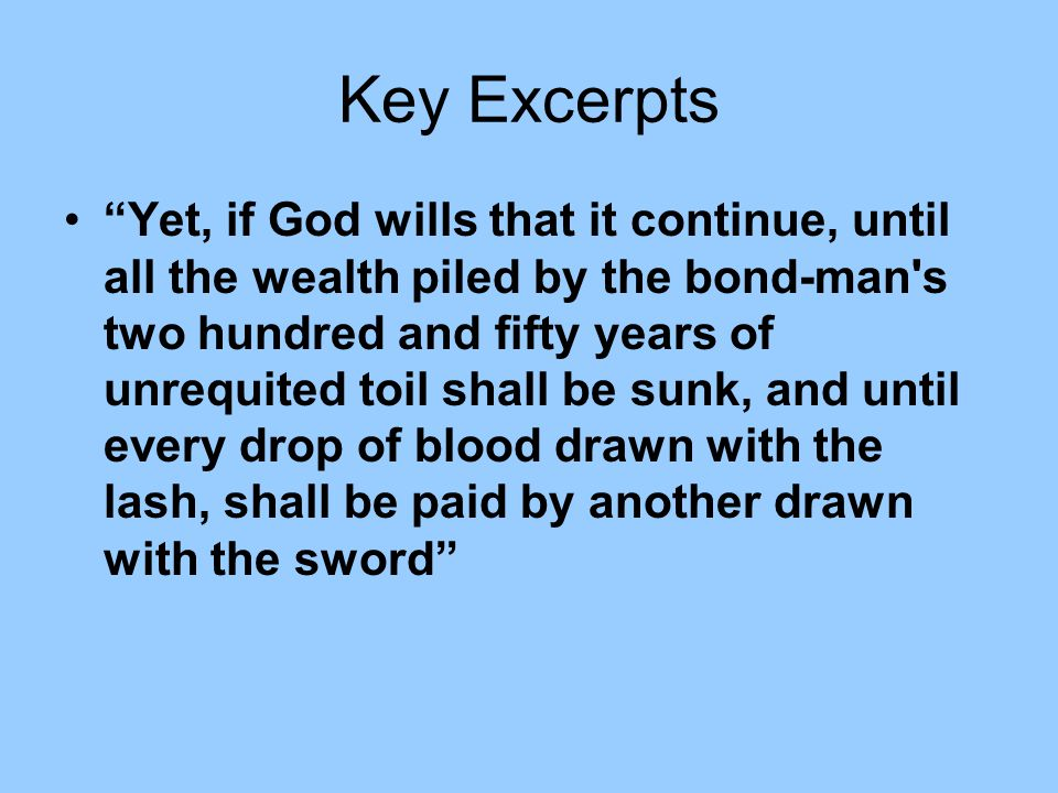 "Key Excerpts ""Yet, if God wills that it continue, until all the wealth piled by the bond-man's two hundred and fifty years of unrequited toil shall be"