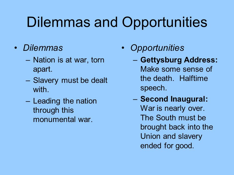 Dilemmas and Opportunities Dilemmas –Nation is at war, torn apart. –Slavery must be dealt with. –Leading the nation through this monumental war. Oppor