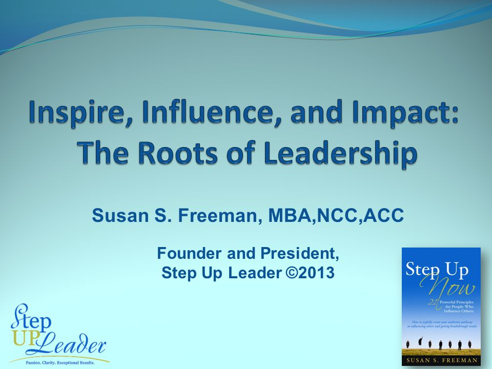 Susan S. Freeman, MBA,NCC,ACC Founder and President, Step Up Leader ©2013