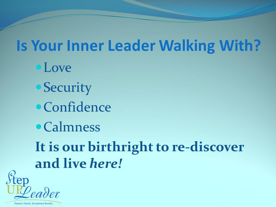 Is Your Inner Leader Walking With? Love Security Confidence Calmness It is our birthright to re-discover and live here!
