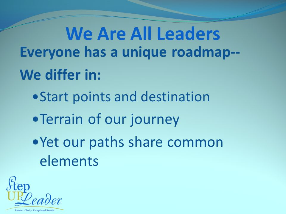 We Are All Leaders Everyone has a unique roadmap-- We differ in: Start points and destination Terrain of our journey Yet our paths share common elements