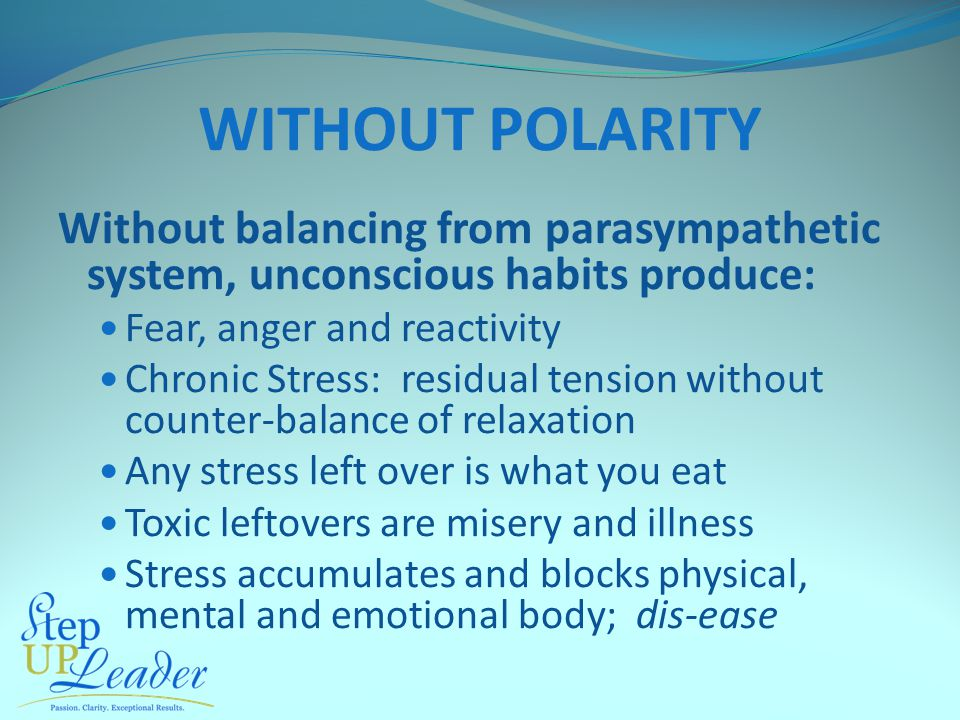 WITHOUT POLARITY Without balancing from parasympathetic system, unconscious habits produce: Fear, anger and reactivity Chronic Stress: residual tension without counter-balance of relaxation Any stress left over is what you eat Toxic leftovers are misery and illness Stress accumulates and blocks physical, mental and emotional body; dis-ease