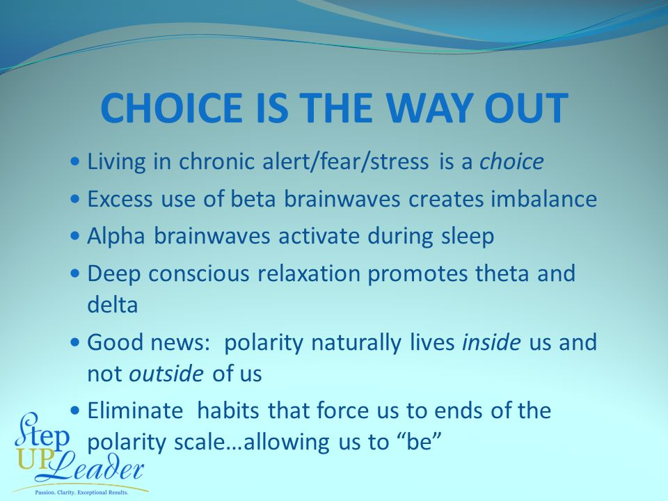 CHOICE IS THE WAY OUT Living in chronic alert/fear/stress is a choice Excess use of beta brainwaves creates imbalance Alpha brainwaves activate during
