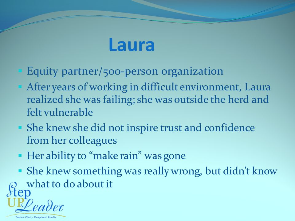 Laura  Equity partner/500-person organization  After years of working in difficult environment, Laura realized she was failing; she was outside the herd and felt vulnerable  She knew she did not inspire trust and confidence from her colleagues  Her ability to make rain was gone  She knew something was really wrong, but didn't know what to do about it