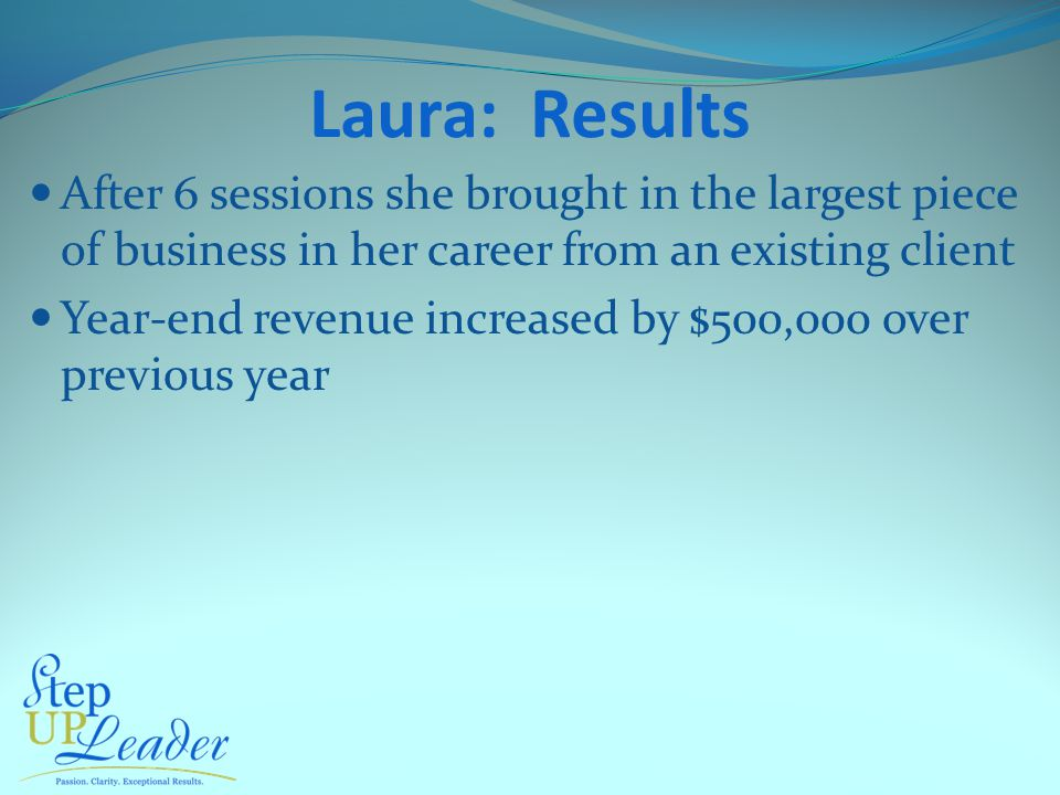 Laura: Results After 6 sessions she brought in the largest piece of business in her career from an existing client Year-end revenue increased by $500,000 over previous year