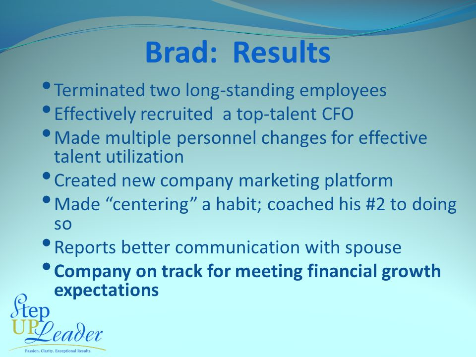 Brad: Results Terminated two long-standing employees Effectively recruited a top-talent CFO Made multiple personnel changes for effective talent utilization Created new company marketing platform Made centering a habit; coached his #2 to doing so Reports better communication with spouse Company on track for meeting financial growth expectations