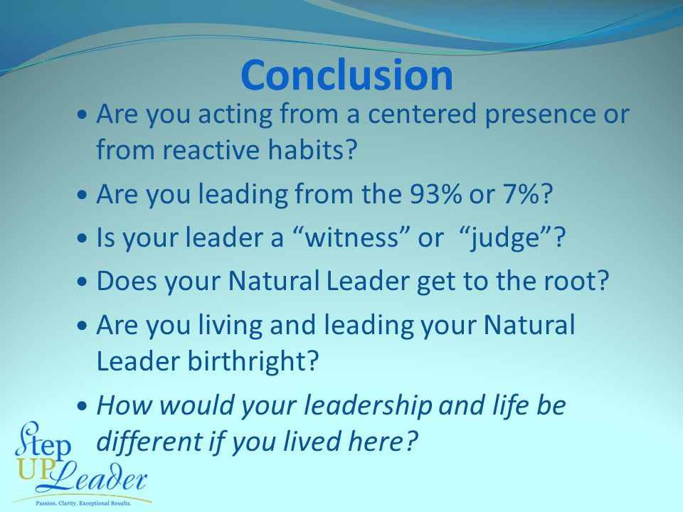 "Conclusion Are you acting from a centered presence or from reactive habits? Are you leading from the 93% or 7%? Is your leader a ""witness"" or ""judge""?"