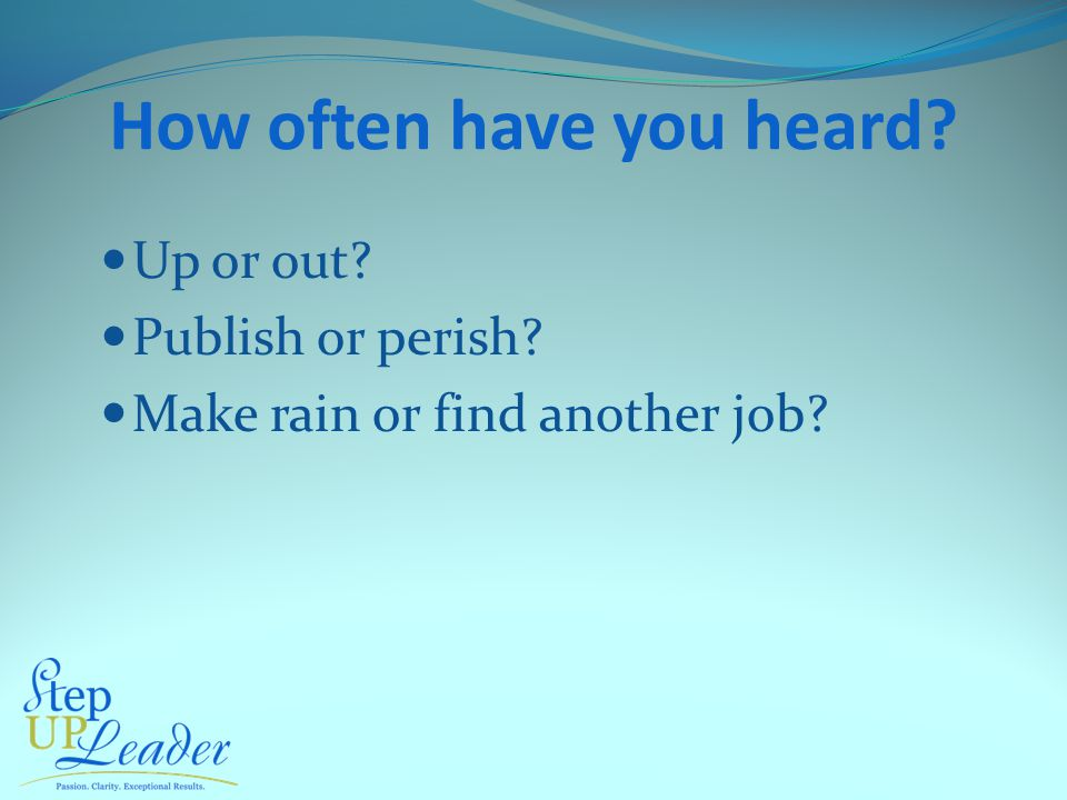 How often have you heard Up or out Publish or perish Make rain or find another job