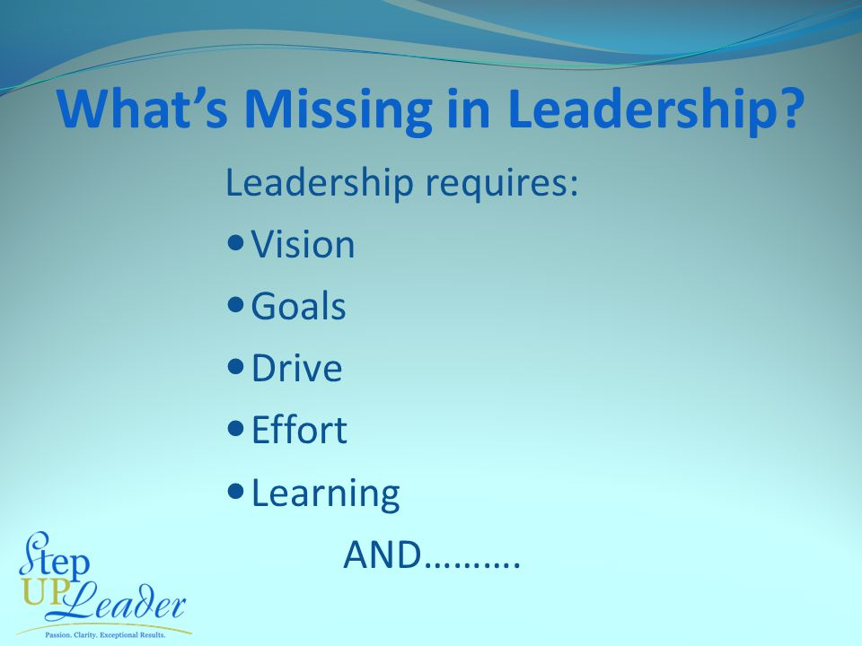 Leadership requires: Vision Goals Drive Effort Learning AND………. What's Missing in Leadership