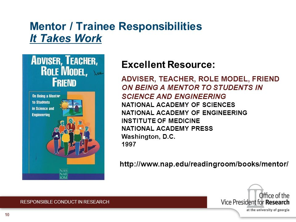 10 Mentor / Trainee Responsibilities It Takes Work RESPONSIBLE CONDUCT IN RESEARCH Excellent Resource: ADVISER, TEACHER, ROLE MODEL, FRIEND ON BEING A MENTOR TO STUDENTS IN SCIENCE AND ENGINEERING NATIONAL ACADEMY OF SCIENCES NATIONAL ACADEMY OF ENGINEERING INSTITUTE OF MEDICINE NATIONAL ACADEMY PRESS Washington, D.C.