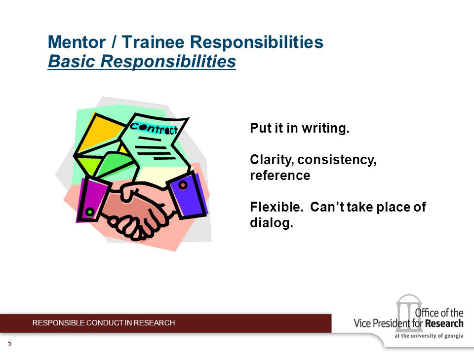 5 Mentor / Trainee Responsibilities Basic Responsibilities RESPONSIBLE CONDUCT IN RESEARCH Put it in writing.